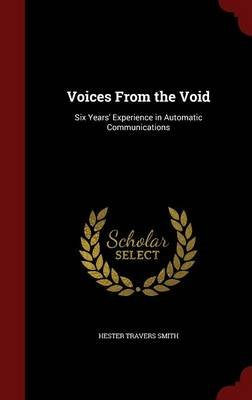 Voices from the Void - Six Years' Experience in Automatic Communications (Hardcover): Hester Travers Smith