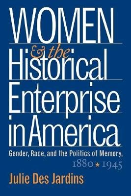 Women and the Historical Enterprise in America - Gender, Race, and the Politics of Memory, 1880-1945 (Paperback, New edition):...