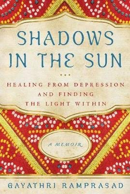 Shadows in the Sun - Healing from Depression and Finding the Light Within (Paperback): Gayathri Ramprasad