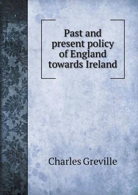Past and Present Policy of England Towards Ireland (Paperback): Charles Greville