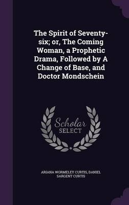 The Spirit of Seventy-Six; Or, the Coming Woman, a Prophetic Drama, Followed by a Change of Base, and Doctor Mondschein...