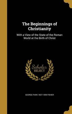 The Beginnings of Christianity - With a View of the State of the Roman World at the Birth of Christ (Hardcover): George Park...