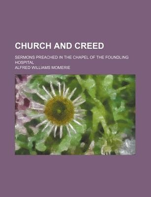 Church and Creed; Sermons Preached in the Chapel of the Foundling Hospital (Paperback): Alfred Williams Momerie