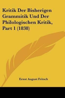 Kritik Der Bisherigen Grammitik Und Der Philologischen Kritik, Part 1 (1838) (English, German, Paperback): Ernst August Fritsch