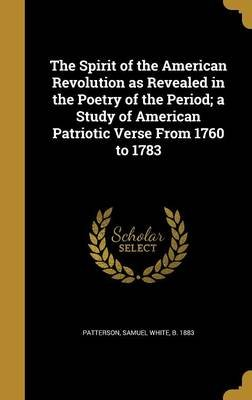 The Spirit of the American Revolution as Revealed in the Poetry of the Period; A Study of American Patriotic Verse from 1760 to...