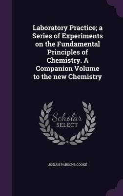 Laboratory Practice; A Series of Experiments on the Fundamental Principles of Chemistry. a Companion Volume to the New...