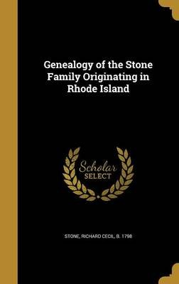 Genealogy of the Stone Family Originating in Rhode Island (Hardcover): Richard Cecil B 1798 Stone