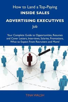 How to Land a Top-Paying Inside Sales Advertising Executives Job - Your Complete Guide to Opportunities, Resumes and Cover...