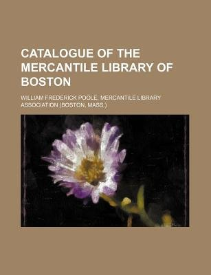 Catalogue of the Mercantile Library of Boston (Paperback): Mercantile William Frederick Poole, William Frederick Poole