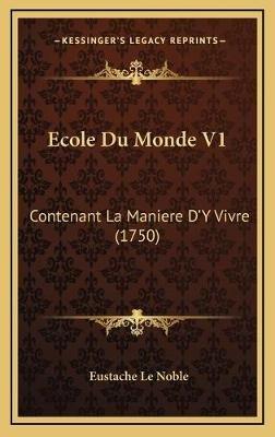 Ecole Du Monde V1 - Contenant La Maniere Dacentsa -A Centsy Vivre (1750) (French, Hardcover): Eustache Le Noble