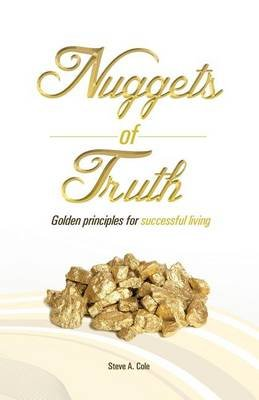 Nuggets of Truth - Golden Principle to Successful Living (Paperback): Steve a Cole