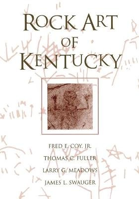 Rock Art Of Kentucky (Paperback): Fred E. Coy, Thomas C. Fuller, Larry G. Meadows, James F. Swauger