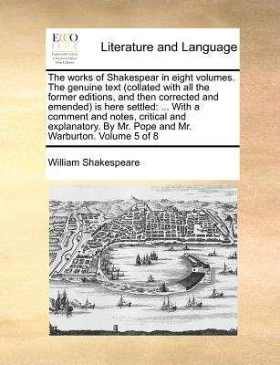 The Works of Shakespear in Eight Volumes. the Genuine Text (Collated with All the Former Editions, and Then Corrected and...