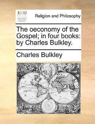 The Oeconomy of the Gospel; In Four Books - By Charles Bulkley. (Paperback): Charles Bulkley