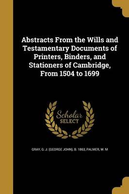 Abstracts from the Wills and Testamentary Documents of Printers, Binders, and Stationers of Cambridge, from 1504 to 1699...