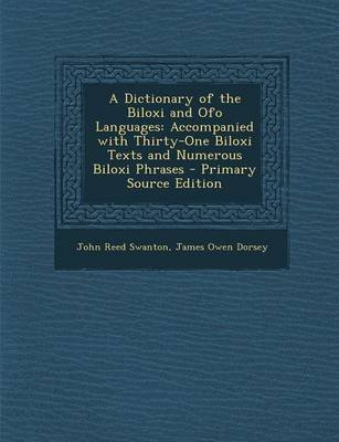 A Dictionary of the Biloxi and Ofo Languages - Accompanied with Thirty-One Biloxi Texts and Numerous Biloxi Phrases - Primary...