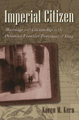 Imperial Citizen - Marriage and Citizenship in the Ottoman Frontier Provinces of Iraq (Hardcover): Karen M Kern