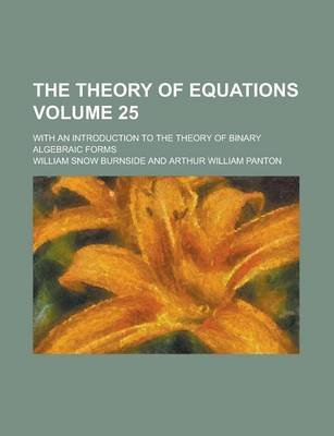 The Theory of Equations; With an Introduction to the Theory of Binary Algebraic Forms Volume 25 (Paperback): William Snow...