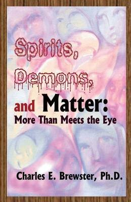 Spirits, Demons, and Matter - More Than Meets the Eye (Paperback): Charles E Brewster Ph D