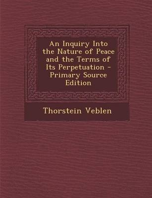 An Inquiry Into the Nature of Peace and the Terms of Its Perpetuation (Paperback, Primary Source): Thorstein Veblen