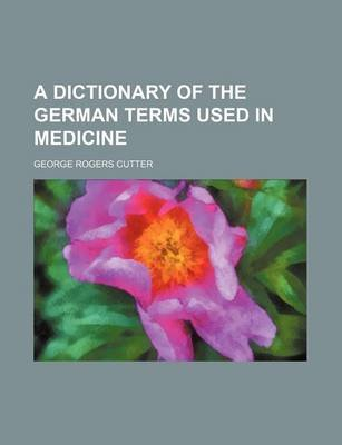 A Dictionary of the German Terms Used in Medicine (Paperback): George Rogers Cutter