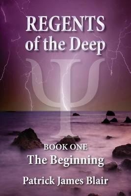 Regents of the Deep - The Beginning (Paperback): MR Patrick James Blair