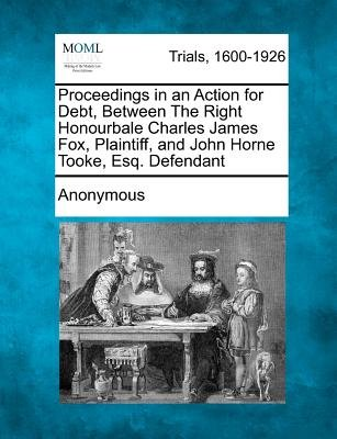 Proceedings in an Action for Debt, Between the Right Honourbale Charles James Fox, Plaintiff, and John Horne Tooke, Esq....