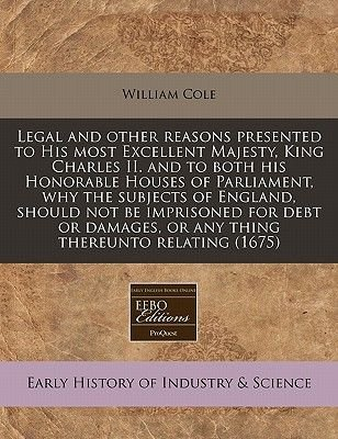 Legal and Other Reasons Presented to His Most Excellent Majesty, King Charles II. and to Both His Honorable Houses of...