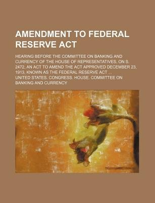 Amendment to Federal Reserve ACT; Hearing Before the Committee on Banking and Currency of the House of Representatives, on S....