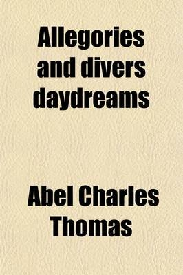 Allegories and Divers Daydreams (Paperback): Abel Charles Thomas