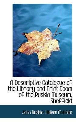 A Descriptive Catalogue of the Library and Print Room of the Ruskin Museum, Sheffield (Paperback): John Ruskin, William M White