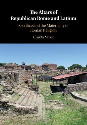 The Altars of Republican Rome and Latium - Sacrifice and the Materiality of Roman Religion (Hardcover): Claudia Moser