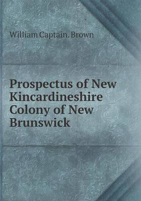 Prospectus of New Kincardineshire Colony of New Brunswick (Paperback): William, Captain Brown