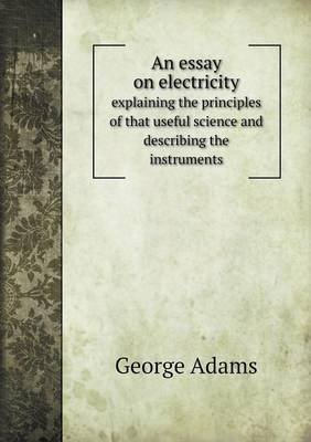 An Essay on Electricity Explaining the Principles of That Useful Science and Describing the Instruments (Paperback): George...
