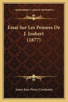 Essai Sur Les Pensees de J. Joubert (1877) (French, Paperback): James Jean Pierre Condamin