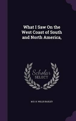 What I Saw on the West Coast of South and North America, (Hardcover): M. D. H. Willis Baxley