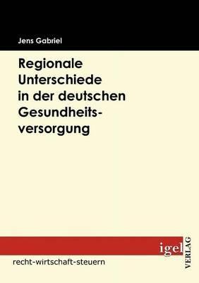 Regionale Unterschiede in Der Deutschen Gesundheitsversorgung (German, Paperback): Jens Gabriel