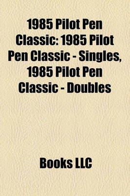 1985 Pilot Pen Classic - 1985 Pilot Pen Classic - Singles, 1985 Pilot Pen Classic - Doubles (Paperback): Books Llc