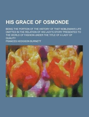His Grace of Osmonde; Being the Portion of the History of That Nobleman's Life Omitted in the Relation of His Lady's...