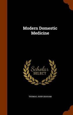 Modern Domestic Medicine (Hardcover): Thomas John Graham