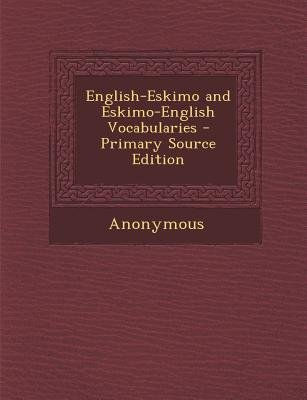 English-Eskimo and Eskimo-English Vocabularies (Paperback, Primary Source): Anonymous