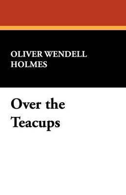 Over the Teacups (Paperback): Oliver Wendell, JR. Holmes