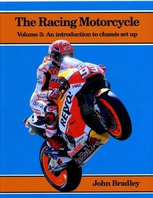 The Racing Motorcycle - Volume 3: An Introduction to Chassis Set Up (Paperback): John Bradley