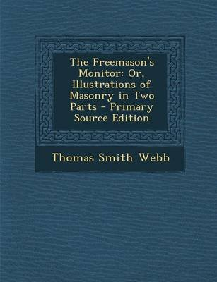 The Freemason's Monitor - Or, Illustrations of Masonry in Two Parts (Paperback): Thomas Smith Webb