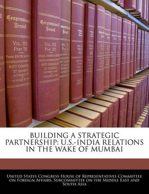 Building a Strategic Partnership - U.S.-India Relations in the Wake of Mumbai (Paperback): United States Congress House of...