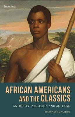 African Americans and the Classics - Antiquity, Abolition and Activism (Hardcover): Margaret Malamud