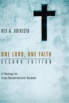 One Lord, One Faith, Second Edition - A Theology for Cross-Denominational Renewal (Electronic book text): Rex A. Koivisto