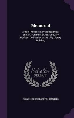 Memorial - Alfred Theodore Lilly: Biogaphical Sketch. Funeral Service. Obituary Notices. Dedication of the Lilly Library...