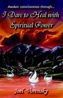 I Dare to Heal with Spiritual Power (Paperback): Joel Vorensky