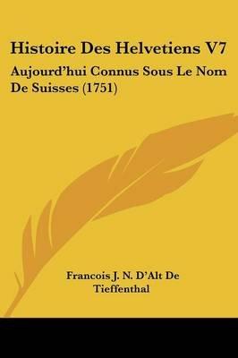 Histoire Des Helvetiens V7 - Aujourd'hui Connus Sous Le Nom de Suisses (1751) (English, French, Paperback): Francois J. N....